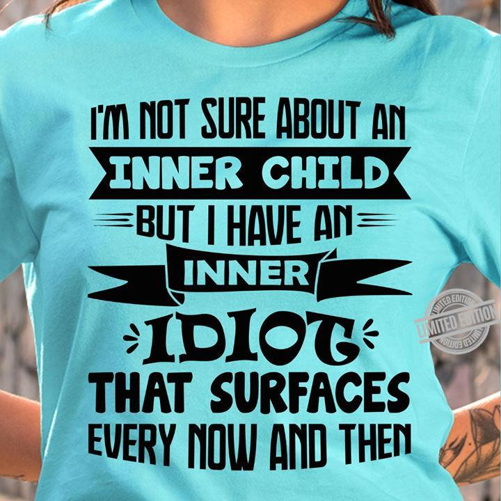 I'm Not Sure About An Inner Child But I Have An Inner Idiot That Surfaces Shirt