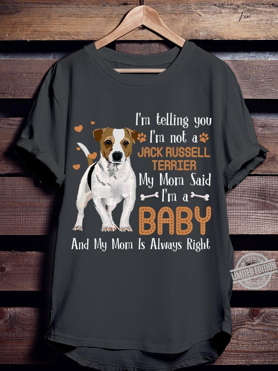 I'm Telling You I'm Not A Jack Russell Terrier My Mom Said I'm A Baby And My Mom Is Always Right Shirt