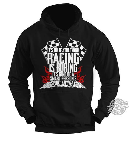 It's Ok If You Think Racing IS Boring It's Kind Of A Smart Person's Sport Anyway Shirt